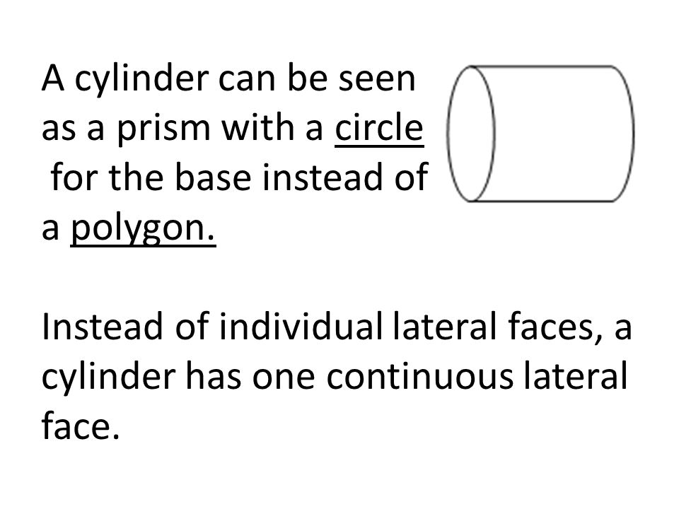 A cylinder can be seen as a prism with a circle for the base instead of a polygon. Instead of individual lateral faces, a cylinder has one continuous