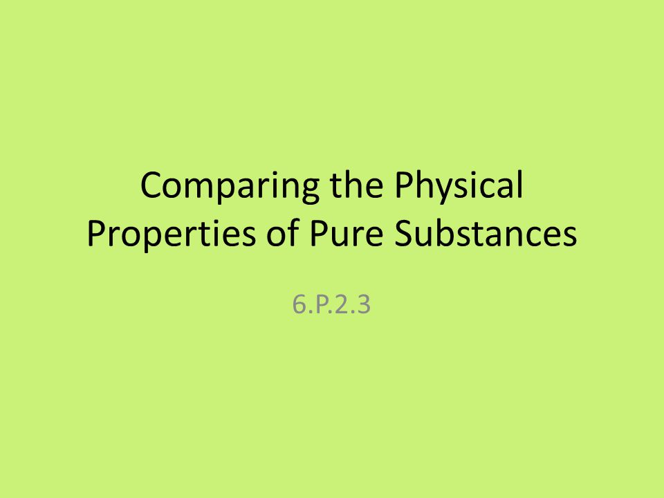 Comparing the Physical Properties of Pure Substances 6.P.2.3