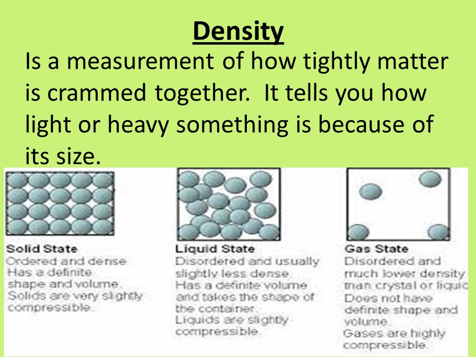Density Is a measurement of how tightly matter is crammed together.