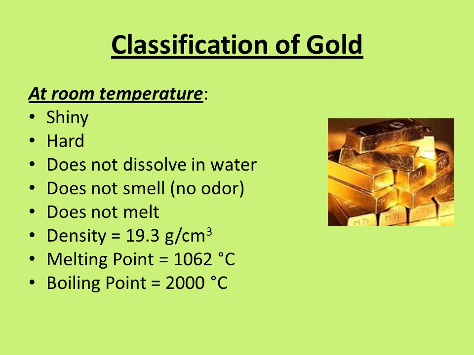 Classification of Gold At room temperature: Shiny Hard Does not dissolve in water Does not smell (no odor) Does not melt Density = 19.3 g/cm 3 Melting