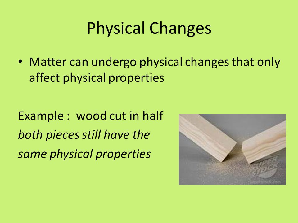Physical Changes Matter can undergo physical changes that only affect physical properties Example : wood cut in half both pieces still have the same physical properties