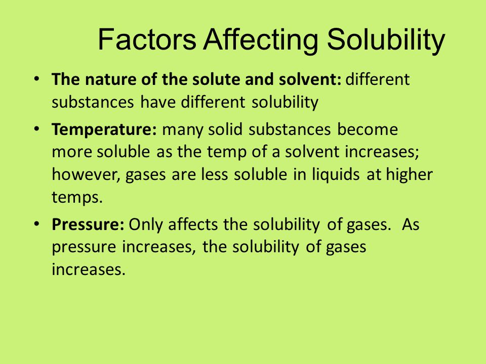 Factors Affecting Solubility The nature of the solute and solvent: different substances have different solubility Temperature: many solid substances become more soluble as the temp of a solvent increases; however, gases are less soluble in liquids at higher temps.