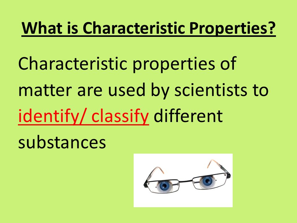 What is Characteristic Properties? Characteristic properties of matter are used by scientists to identify/ classify different substances
