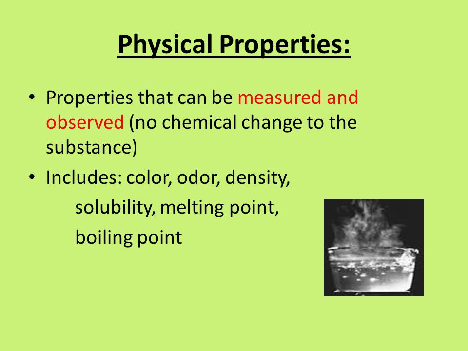 Physical Properties: Properties that can be measured and observed (no chemical change to the substance) Includes: color, odor, density, solubility, me