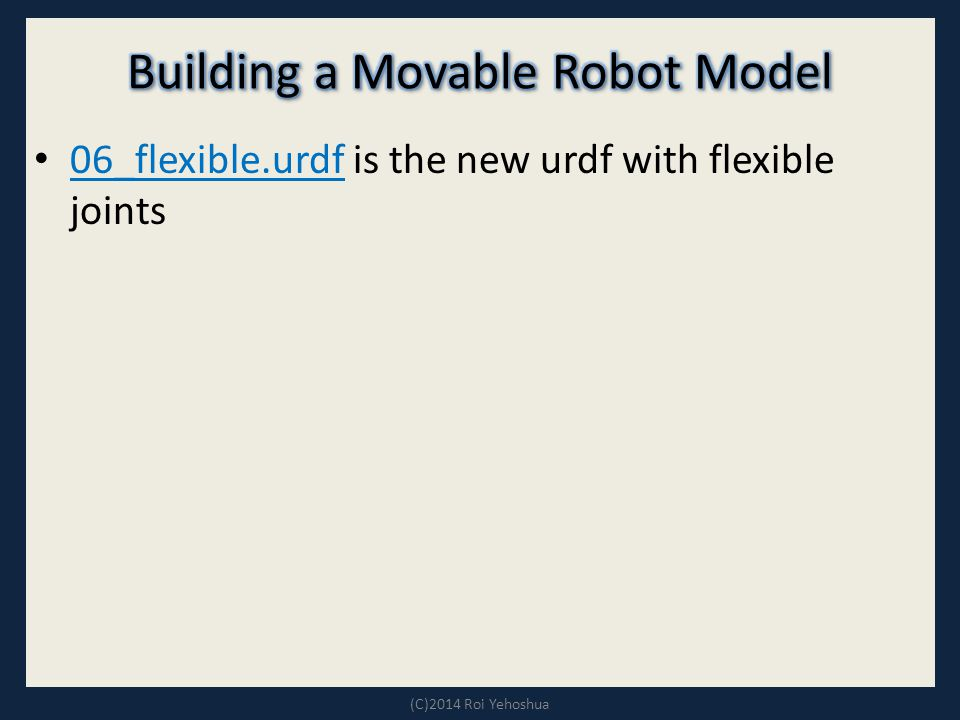 06_flexible.urdf is the new urdf with flexible joints 06_flexible.urdf (C)2014 Roi Yehoshua