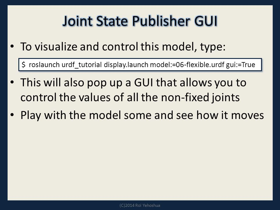 To visualize and control this model, type: This will also pop up a GUI that allows you to control the values of all the non-fixed joints Play with the model some and see how it moves (C)2014 Roi Yehoshua $ roslaunch urdf_tutorial display.launch model:=06-flexible.urdf gui:=True