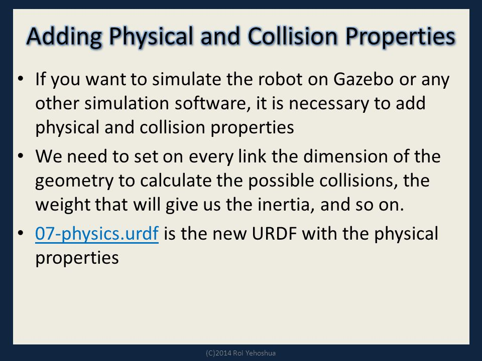 If you want to simulate the robot on Gazebo or any other simulation software, it is necessary to add physical and collision properties We need to set on every link the dimension of the geometry to calculate the possible collisions, the weight that will give us the inertia, and so on.