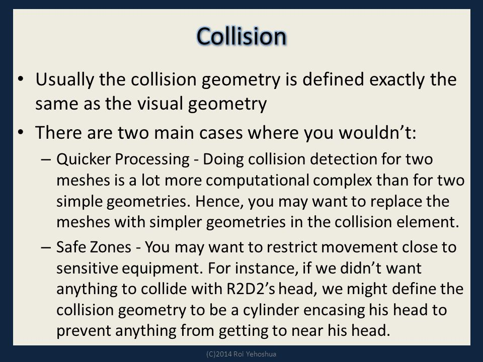 Usually the collision geometry is defined exactly the same as the visual geometry There are two main cases where you wouldn't: – Quicker Processing - Doing collision detection for two meshes is a lot more computational complex than for two simple geometries.