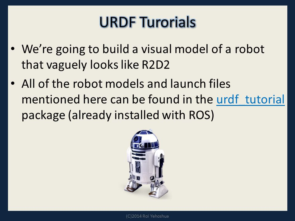 We're going to build a visual model of a robot that vaguely looks like R2D2 All of the robot models and launch files mentioned here can be found in the urdf_tutorial package (already installed with ROS)urdf_tutorial (C)2014 Roi Yehoshua