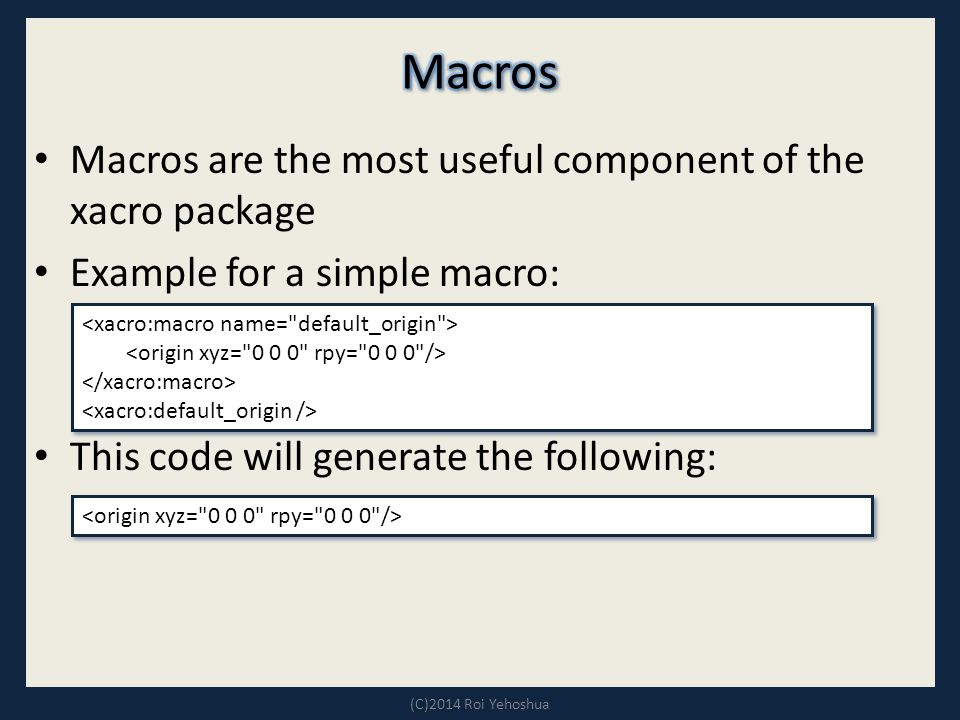 Macros are the most useful component of the xacro package Example for a simple macro: This code will generate the following: (C)2014 Roi Yehoshua