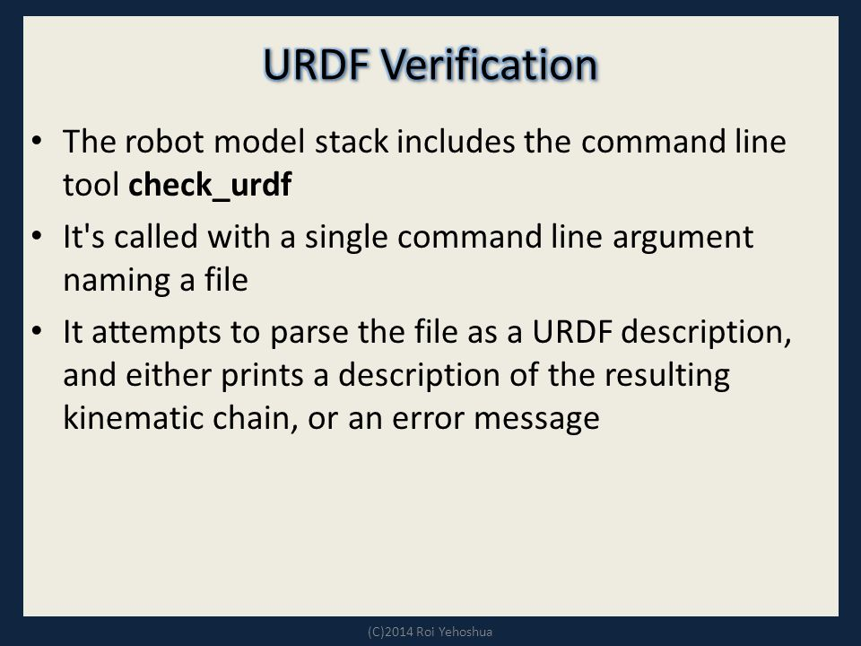 The robot model stack includes the command line tool check_urdf It s called with a single command line argument naming a file It attempts to parse the file as a URDF description, and either prints a description of the resulting kinematic chain, or an error message (C)2014 Roi Yehoshua