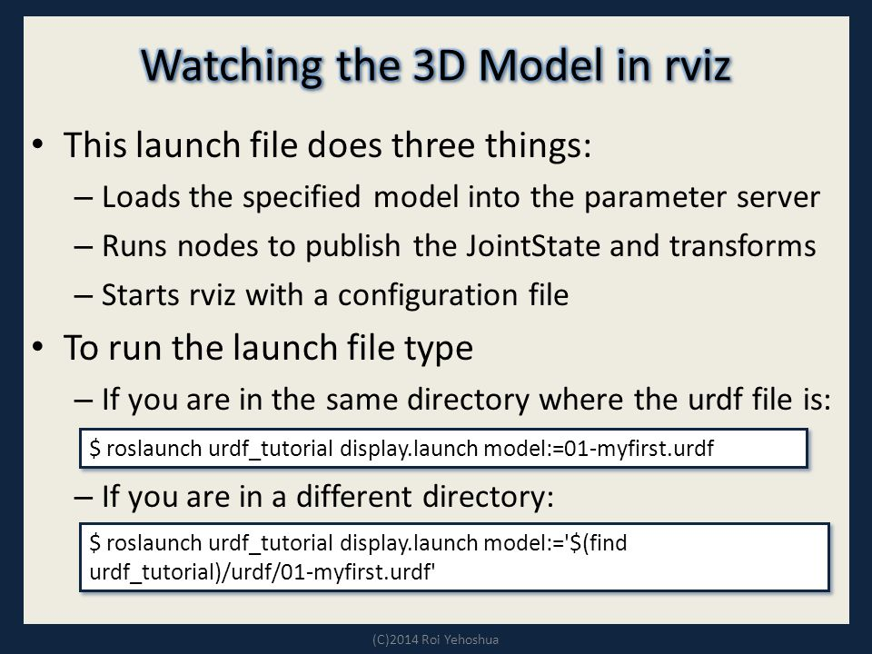 This launch file does three things: – Loads the specified model into the parameter server – Runs nodes to publish the JointState and transforms – Starts rviz with a configuration file To run the launch file type – If you are in the same directory where the urdf file is: – If you are in a different directory: (C)2014 Roi Yehoshua $ roslaunch urdf_tutorial display.launch model:=01-myfirst.urdf $ roslaunch urdf_tutorial display.launch model:= $(find urdf_tutorial)/urdf/01-myfirst.urdf