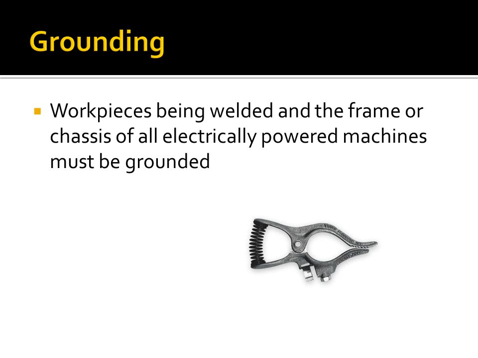  Workpieces being welded and the frame or chassis of all electrically powered machines must be grounded