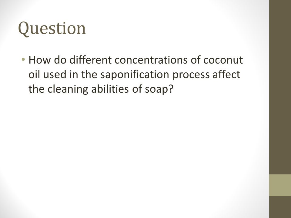 Question How do different concentrations of coconut oil used in the saponification process affect the cleaning abilities of soap