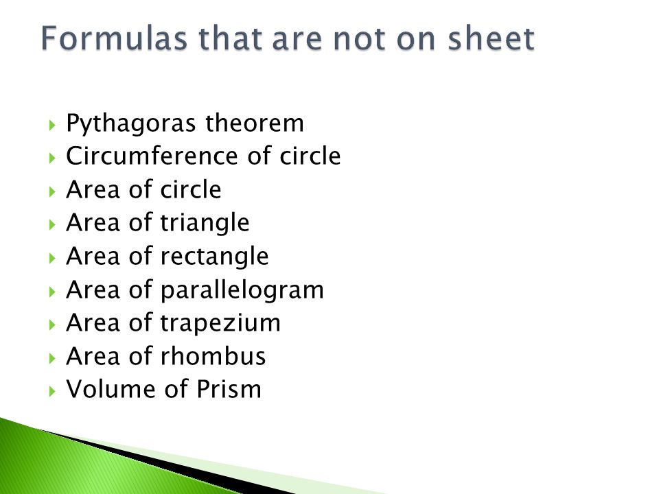  Pythagoras c²=a²+b²(The square on the hypotenuse is equal to the sum of the squares on the other two sides.)  Circumference of a circleC=2Πr  Area of a circleA = Πr²  Area of a triangleA = ½bh ORA =bh/2  Area of a rectangle A =bh  Area of a parallelogram A = bh  Area of a trapezium A=h/2 (a+b)  Area of a rhombus A=Dd/2  Volume of a prism V=Ah (Area of the cross-section x height)