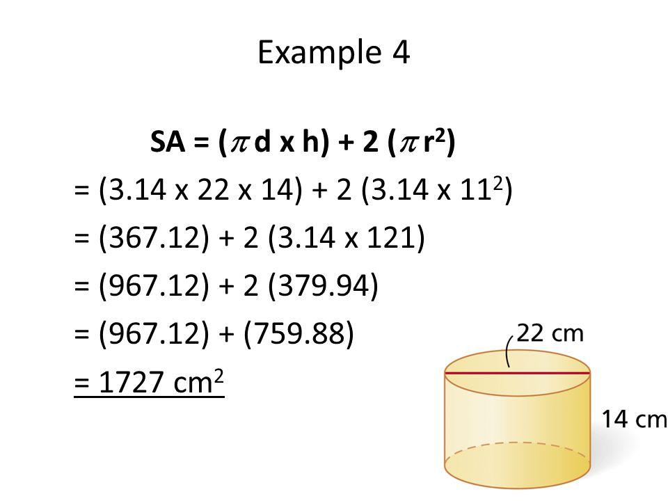 Example 4 SA = (  d x h) + 2 (  r 2 ) = (3.14 x 22 x 14) + 2 (3.14 x 11 2 ) = (367.12) + 2 (3.14 x 121) = (967.12) + 2 (379.94) = (967.12) + (759.88) = 1727 cm 2