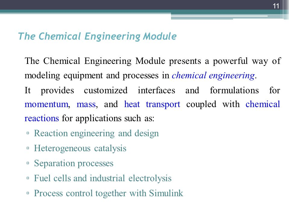 11 The Chemical Engineering Module The Chemical Engineering Module presents a powerful way of modeling equipment and processes in chemical engineering.