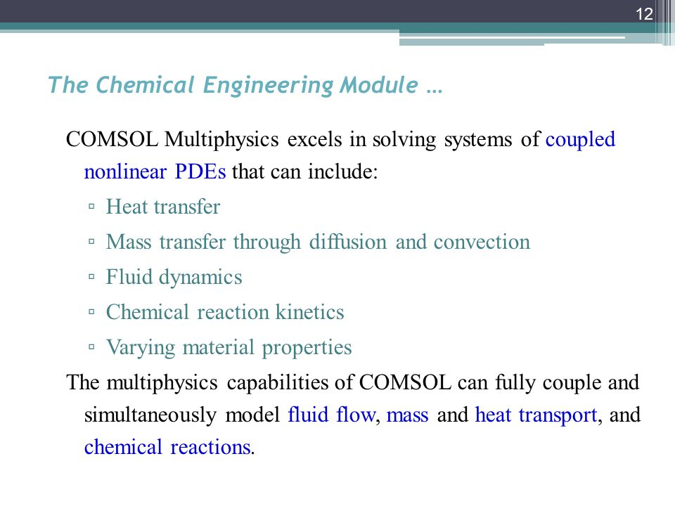 12 The Chemical Engineering Module … COMSOL Multiphysics excels in solving systems of coupled nonlinear PDEs that can include: ▫ Heat transfer ▫ Mass transfer through diffusion and convection ▫ Fluid dynamics ▫ Chemical reaction kinetics ▫ Varying material properties The multiphysics capabilities of COMSOL can fully couple and simultaneously model fluid flow, mass and heat transport, and chemical reactions.