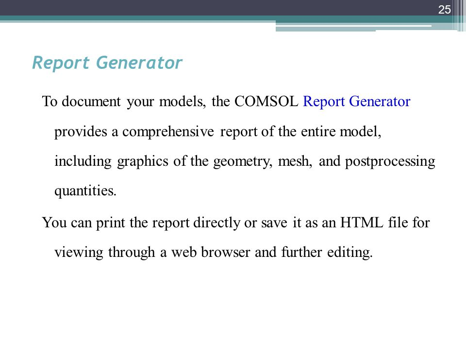 25 Report Generator To document your models, the COMSOL Report Generator provides a comprehensive report of the entire model, including graphics of the geometry, mesh, and postprocessing quantities.