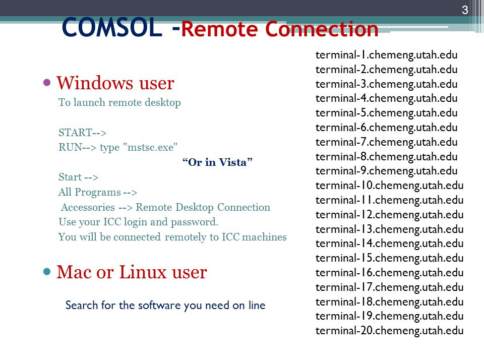 COMSOL - Remote Connection Windows user To launch remote desktop START--> RUN--> type mstsc.exe Or in Vista Start --> All Programs --> Accessories --> Remote Desktop Connection Use your ICC login and password.