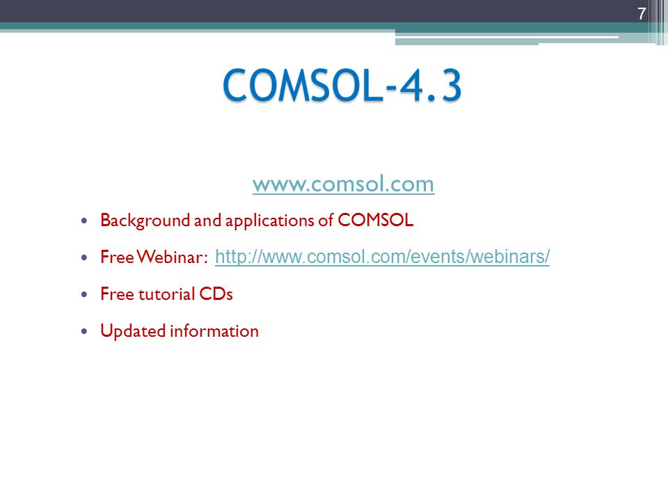 7 COMSOL-4.3 www.comsol.com Background and applications of COMSOL Free Webinar: http://www.comsol.com/events/webinars/ http://www.comsol.com/events/webinars/ Free tutorial CDs Updated information