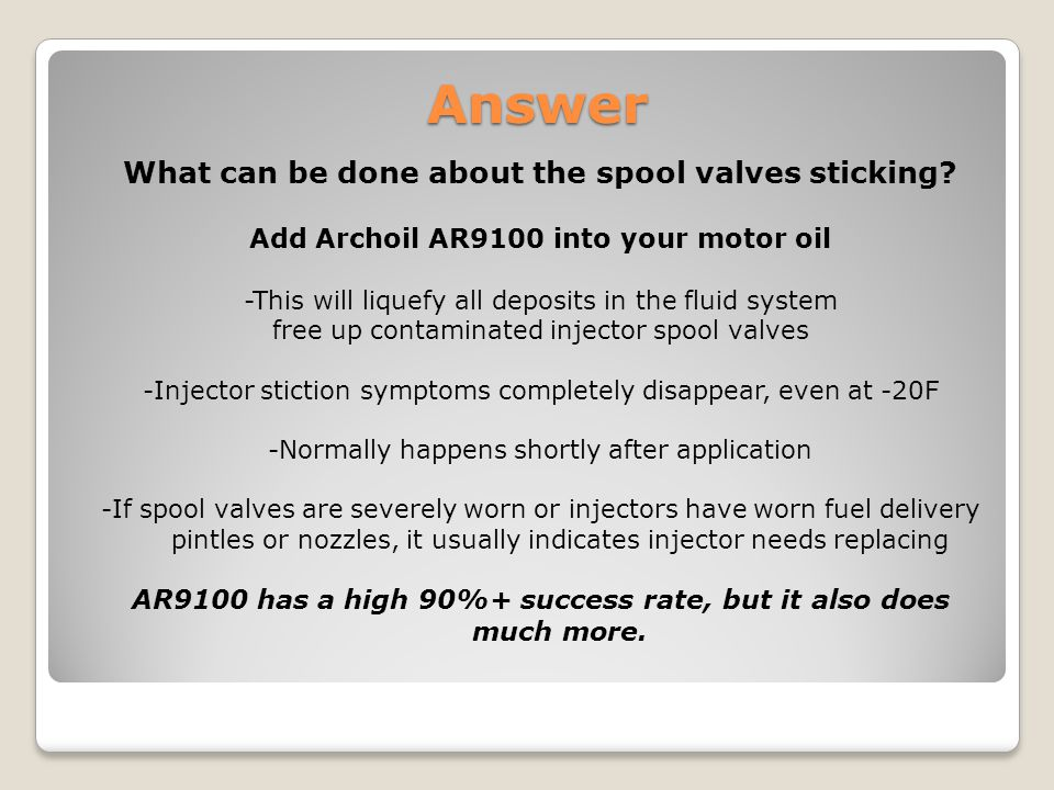 What can be done about the spool valves sticking? Add Archoil AR9100 into your motor oil -This will liquefy all deposits in the fluid system free up c