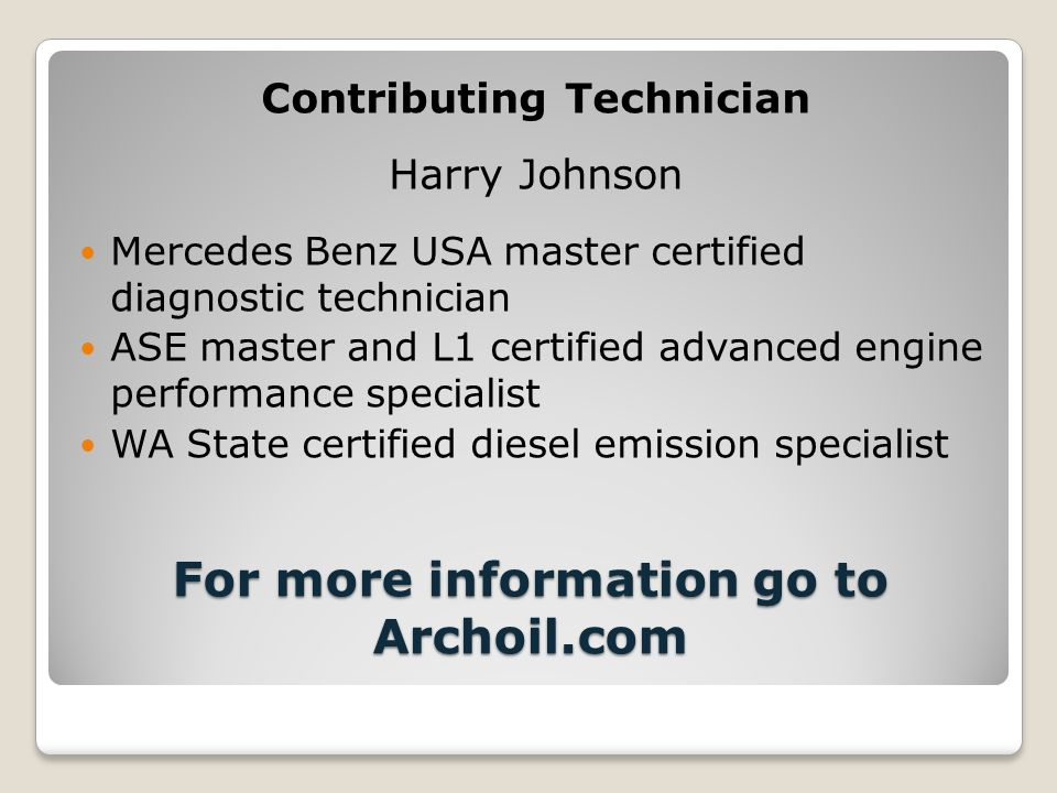 For more information go to Archoil.com Contributing Technician Harry Johnson Mercedes Benz USA master certified diagnostic technician ASE master and L