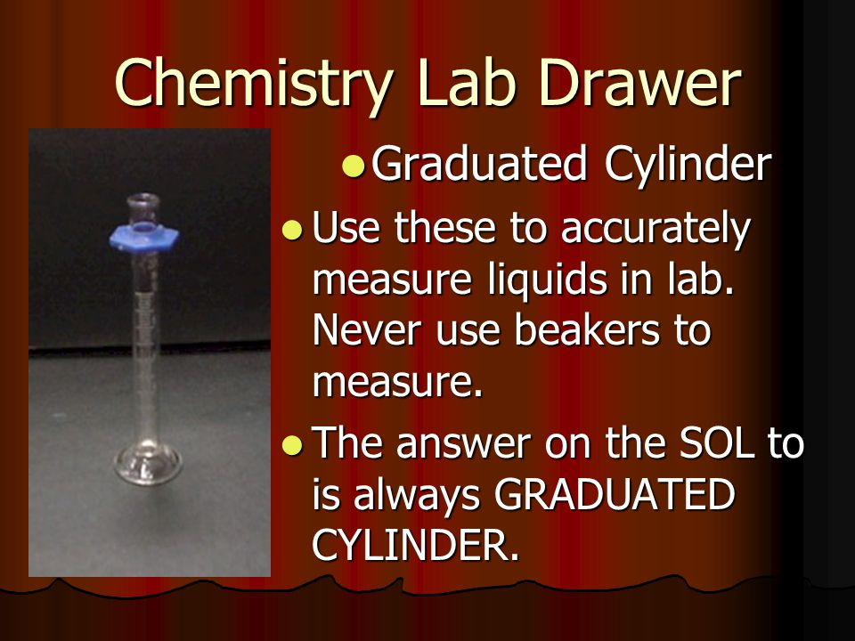 Chemistry Lab Drawer Graduated Cylinder Graduated Cylinder Use these to accurately measure liquids in lab. Never use beakers to measure. Use these to
