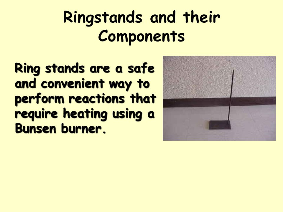 Ringstands and their Components Ring stands are a safe and convenient way to perform reactions that require heating using a Bunsen burner.
