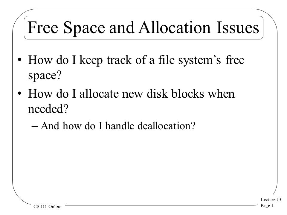 Lecture 13 Page 2 CS 111 Online The Allocation/Deallocation Problem File systems usually aren't static You create and destroy files You change the contents of files – Sometimes extending their length in the process Such changes convert unused disk blocks to used blocks (or visa versa) Need correct, efficient ways to do that Typically implies a need to maintain a free list of unused disk blocks