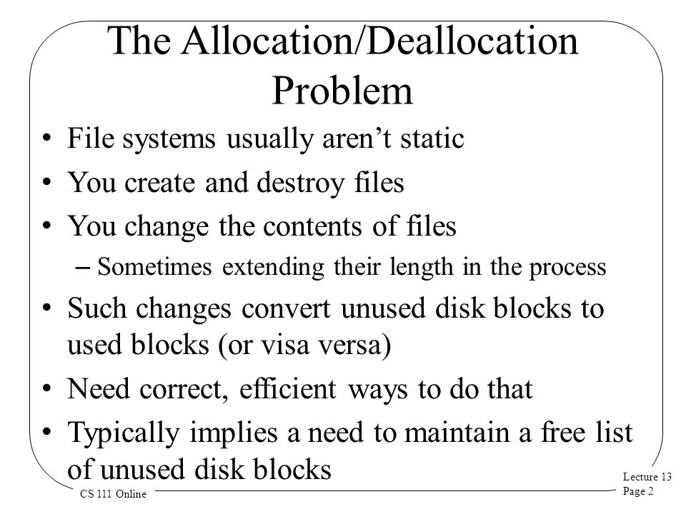 Lecture 13 Page 2 CS 111 Online The Allocation/Deallocation Problem File systems usually aren't static You create and destroy files You change the con