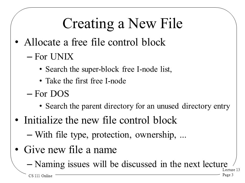 Lecture 13 Page 3 CS 111 Online Creating a New File Allocate a free file control block – For UNIX Search the super-block free I-node list, Take the fi