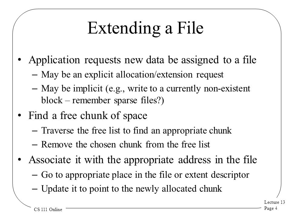 Lecture 13 Page 5 CS 111 Online Deleting a File Release all the space that is allocated to the file – For UNIX, return each block to the free block list – DOS does not free space It uses garbage collection So it will search out deallocated blocks and add them to the free list at some future time Deallocate the file control lock – For UNIX, zero inode and return it to free list – For DOS, zero the first byte of the name in the parent directory Indicating that the directory entry is no longer in use Does this approach have beneficial aspects for recovery purposes.