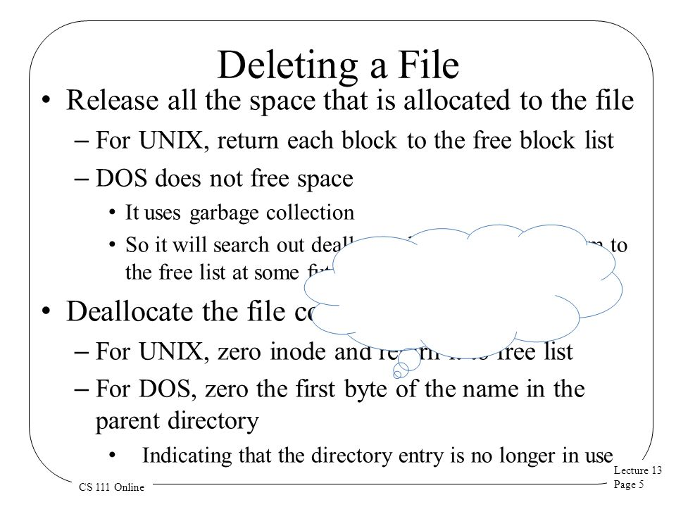 Lecture 13 Page 6 CS 111 Online Free Space Maintenance File system manager manages the free space Getting/releasing blocks should be fast operations – They are extremely frequent – We d like to avoid doing I/O as much as possible Unlike memory, it matters what block we choose – Best to allocate new space in same cylinder as file's existing space – User may ask for contiguous storage Free-list organization must address both concerns – Speed of allocation and deallocation – Ability to allocate contiguous or near-by space