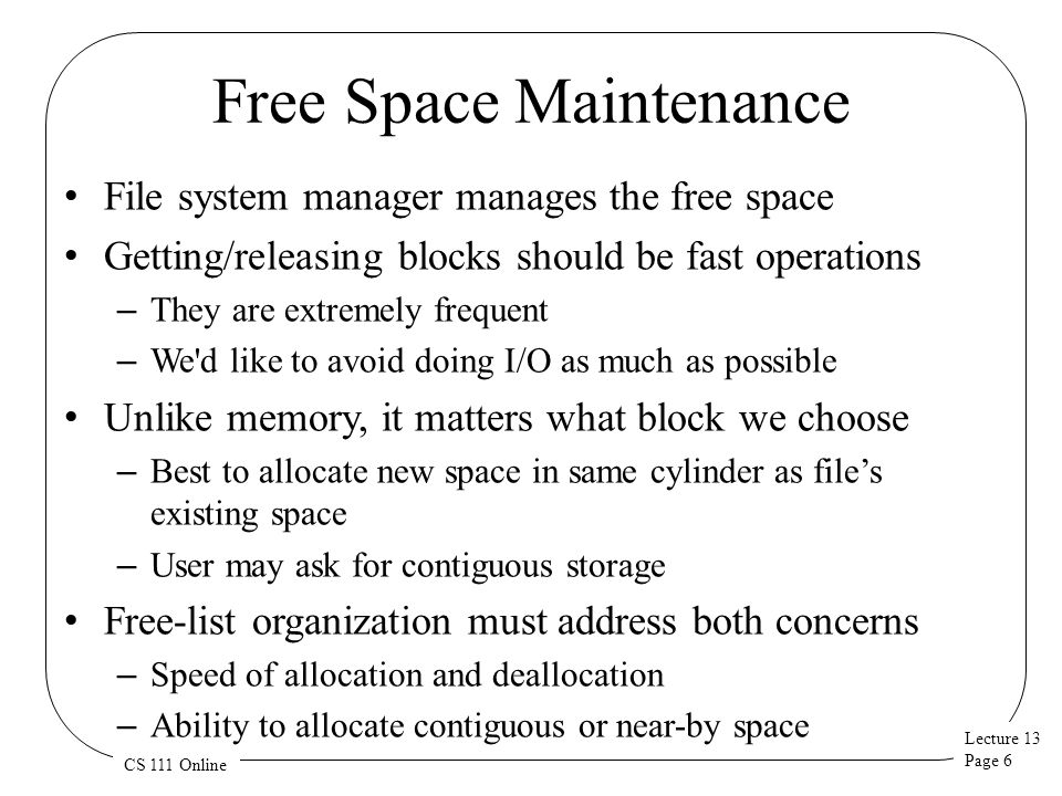Lecture 13 Page 7 CS 111 Online DOS File System Free Space Management Search for free clusters in desired cylinder – We can map clusters to cylinders The BIOS Parameter Block describes the device geometry – Look at first cluster of file to choose the desired cylinder – Start search at first cluster of desired cylinder – Examine each FAT entry until we find a free one If no free clusters, we must garbage collect – Recursively search all directories for existing files – Enumerate all of the clusters in each file – Any clusters not found in search can be marked as free – This won't be fast...