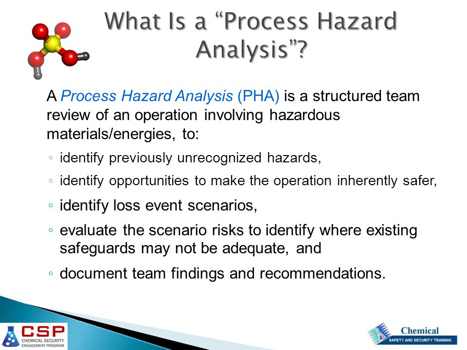 A Process Hazard Analysis (PHA) is a structured team review of an operation involving hazardous materials/energies, to: ◦ identify previously unrecogn
