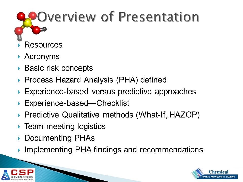  Defined Process Hazard Analysis (PHA)  Compared experience versus scenario types of analysis  Described the use of checklists  Gave an example of a What-If analysis  Gave an example of a HAZOPS analysis  Described the elements of a PHA team  Discussed documenting and communicating PHA results