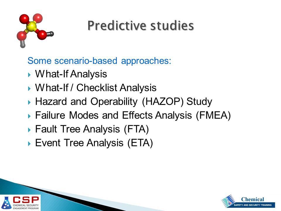 Predictive studies Some scenario-based approaches:  What-If Analysis  What-If / Checklist Analysis  Hazard and Operability (HAZOP) Study  Failure