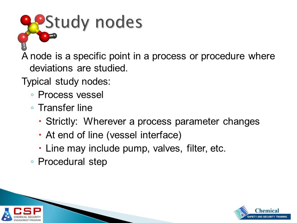 Study nodes A node is a specific point in a process or procedure where deviations are studied. Typical study nodes: ◦ Process vessel ◦ Transfer line 