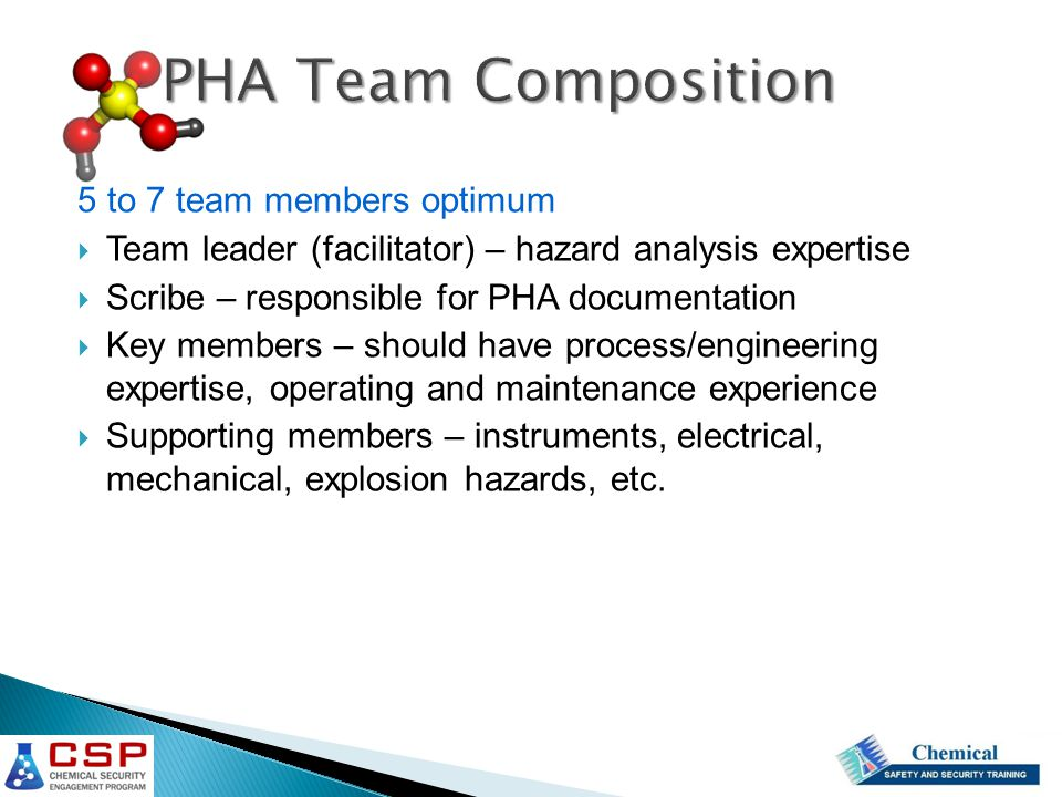 5 to 7 team members optimum  Team leader (facilitator) – hazard analysis expertise  Scribe – responsible for PHA documentation  Key members – shoul