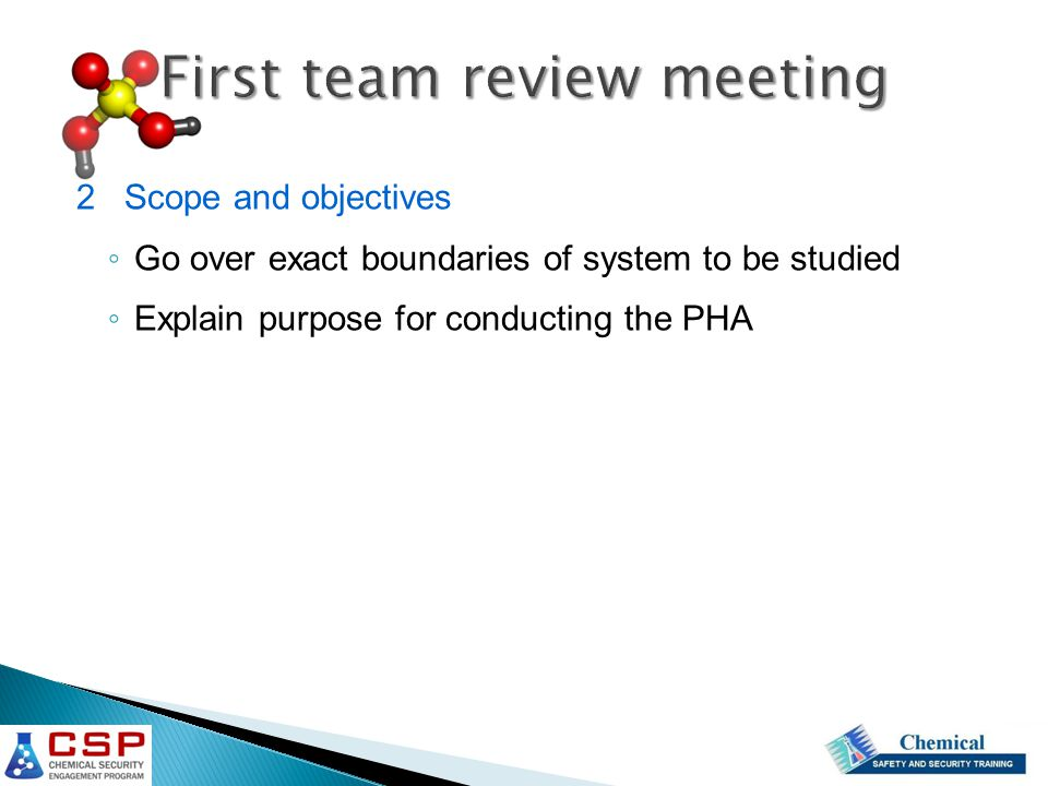First team review meeting 2 Scope and objectives ◦ Go over exact boundaries of system to be studied ◦ Explain purpose for conducting the PHA