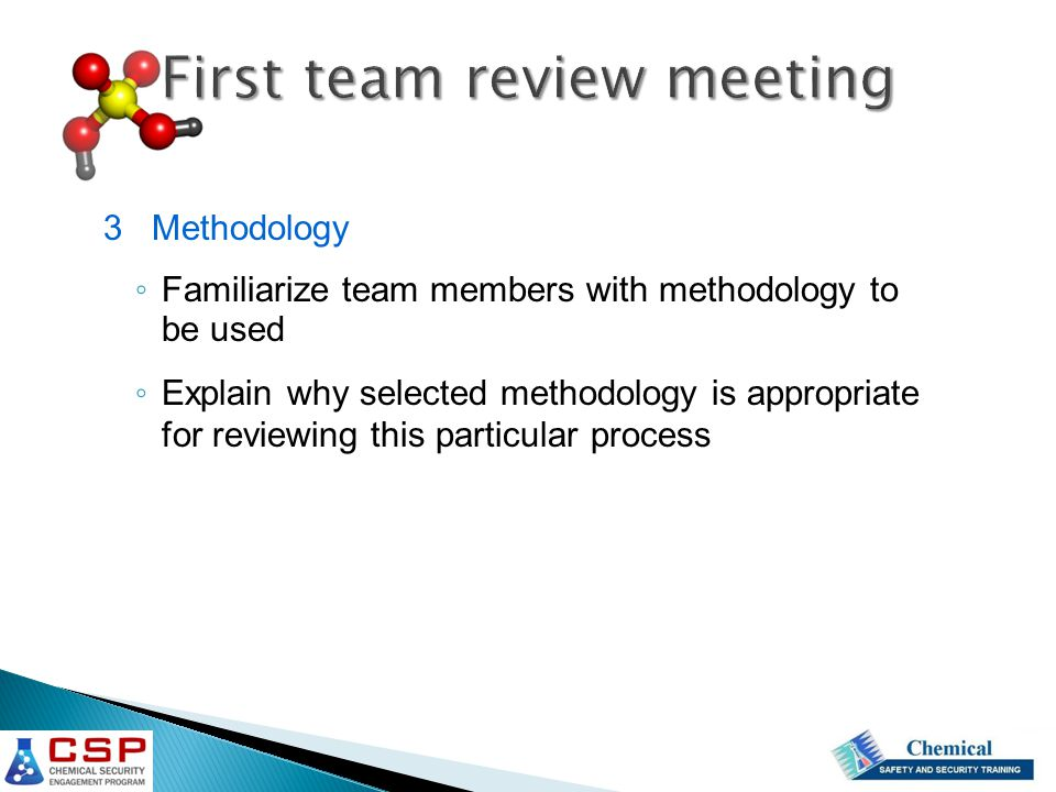 3 Methodology ◦ Familiarize team members with methodology to be used ◦ Explain why selected methodology is appropriate for reviewing this particular p