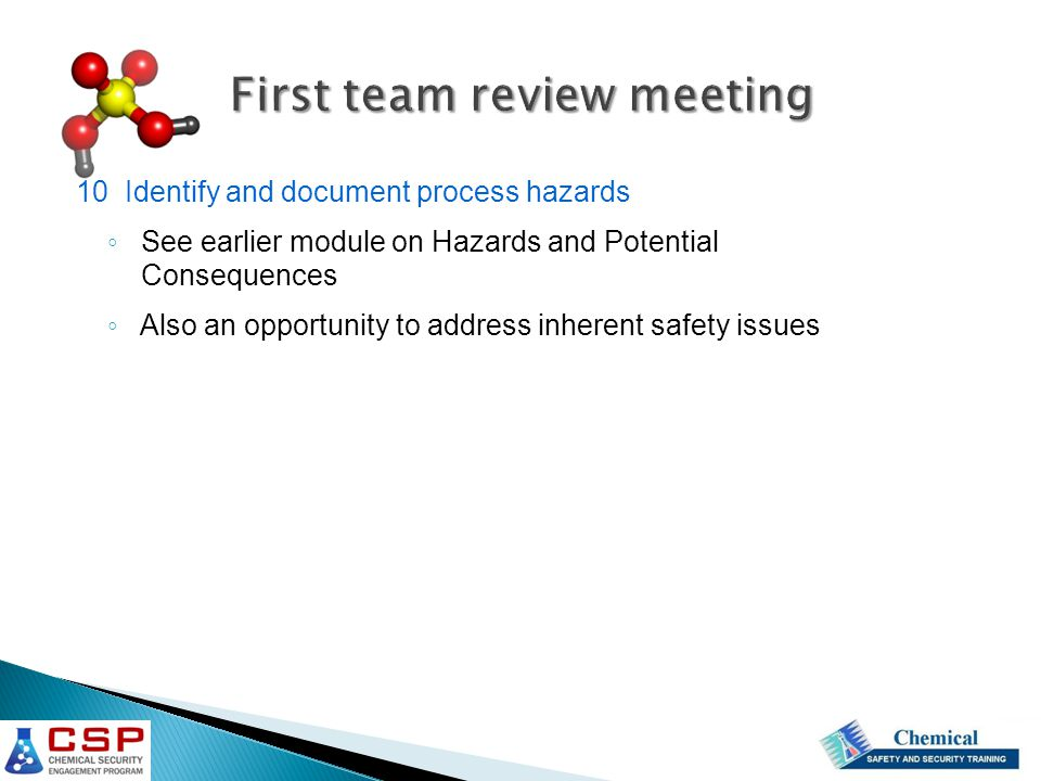 First team review meeting 10 Identify and document process hazards ◦ See earlier module on Hazards and Potential Consequences ◦ Also an opportunity to