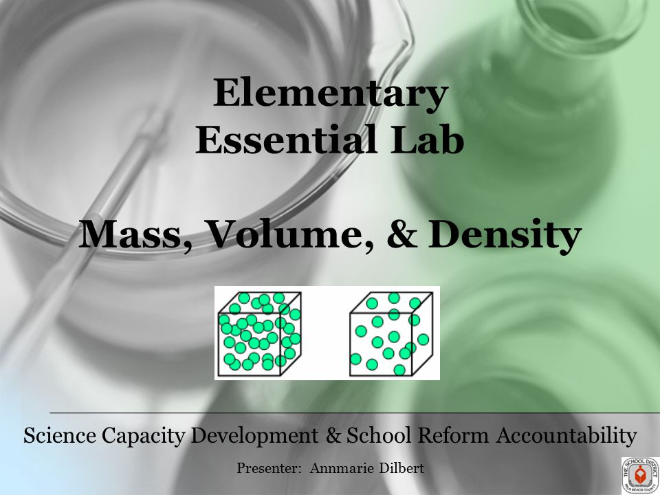 Elementary Essential Lab Mass, Volume, & Density Science Capacity Development & School Reform Accountability Presenter: Annmarie Dilbert