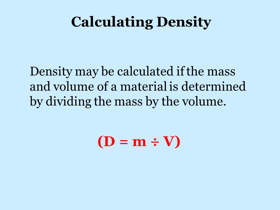 Density may be calculated if the mass and volume of a material is determined by dividing the mass by the volume.