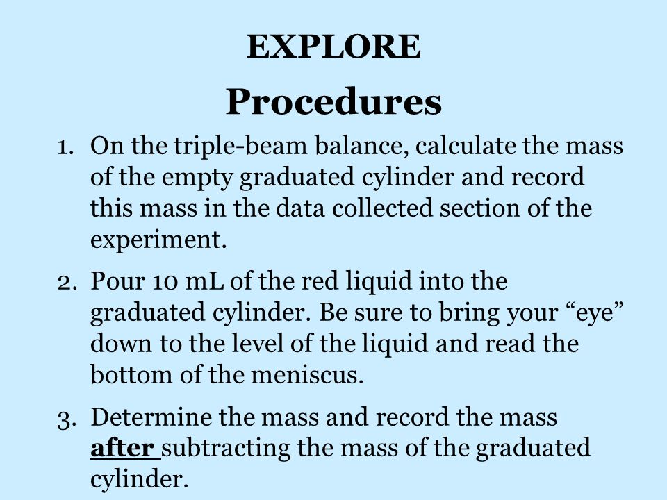 Procedures 1.On the triple-beam balance, calculate the mass of the empty graduated cylinder and record this mass in the data collected section of the experiment.