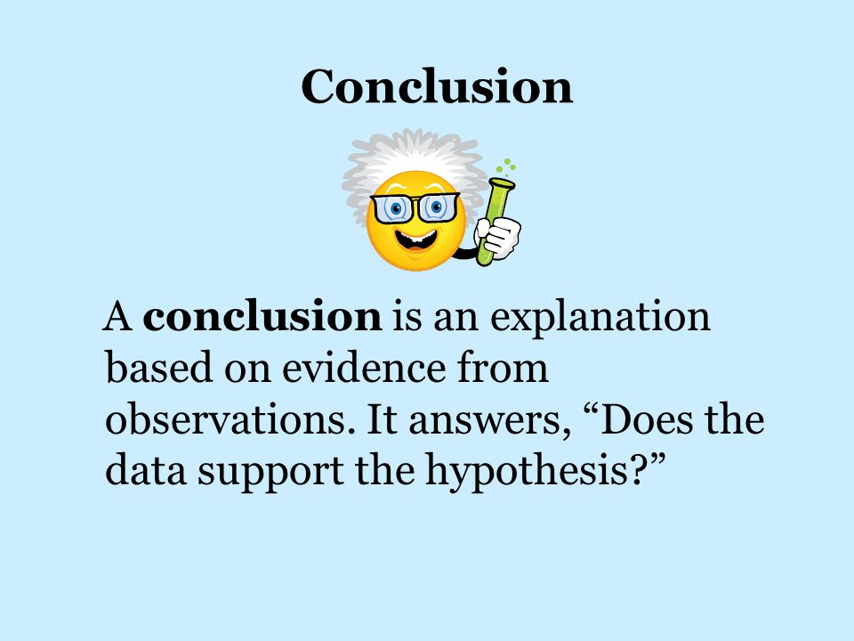 Conclusion A conclusion is an explanation based on evidence from observations.