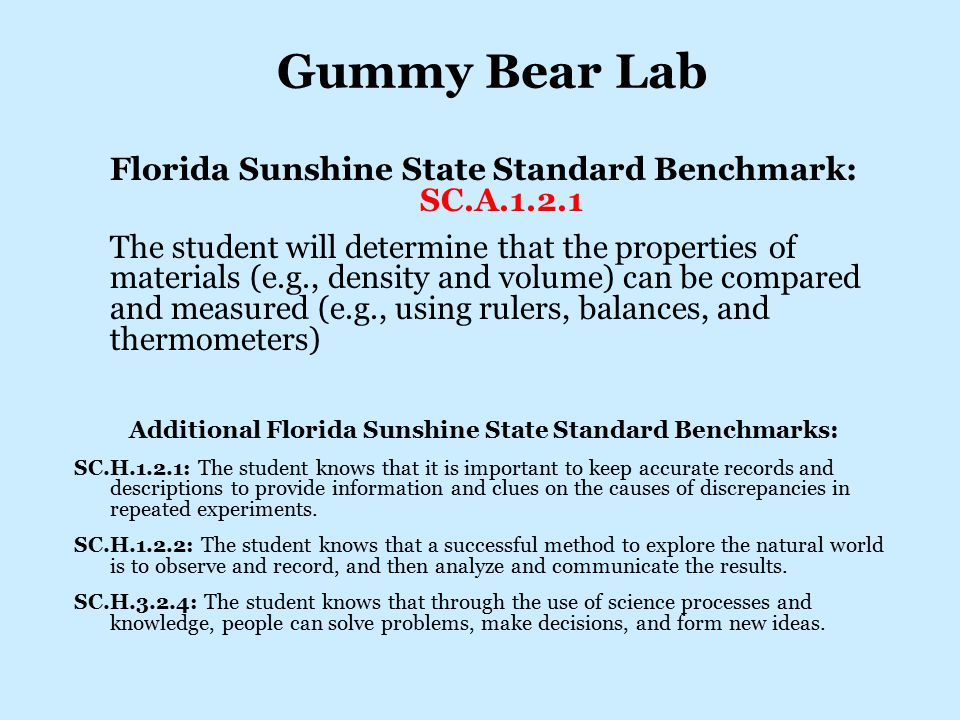 Gummy Bear Lab Florida Sunshine State Standard Benchmark: SC.A.1.2.1 The student will determine that the properties of materials (e.g., density and volume) can be compared and measured (e.g., using rulers, balances, and thermometers) Additional Florida Sunshine State Standard Benchmarks: SC.H.1.2.1: The student knows that it is important to keep accurate records and descriptions to provide information and clues on the causes of discrepancies in repeated experiments.