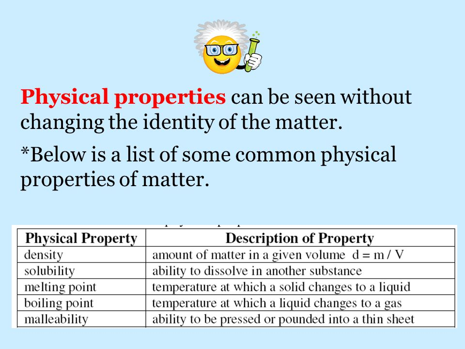 Physical properties can be seen without changing the identity of the matter.