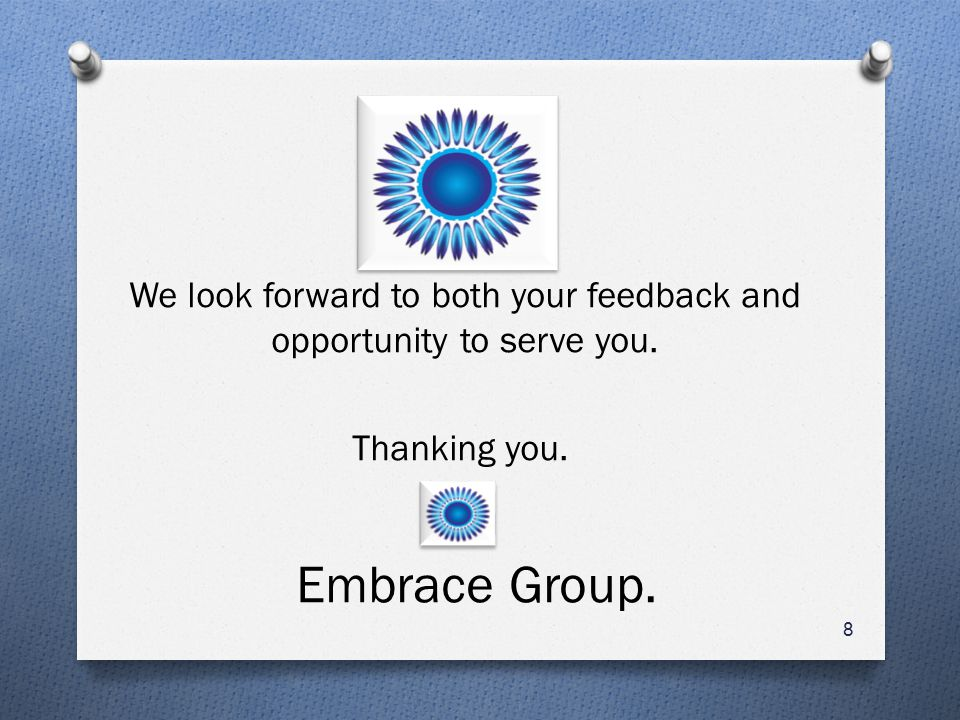 We look forward to both your feedback and opportunity to serve you. Thanking you. Embrace Group. 8